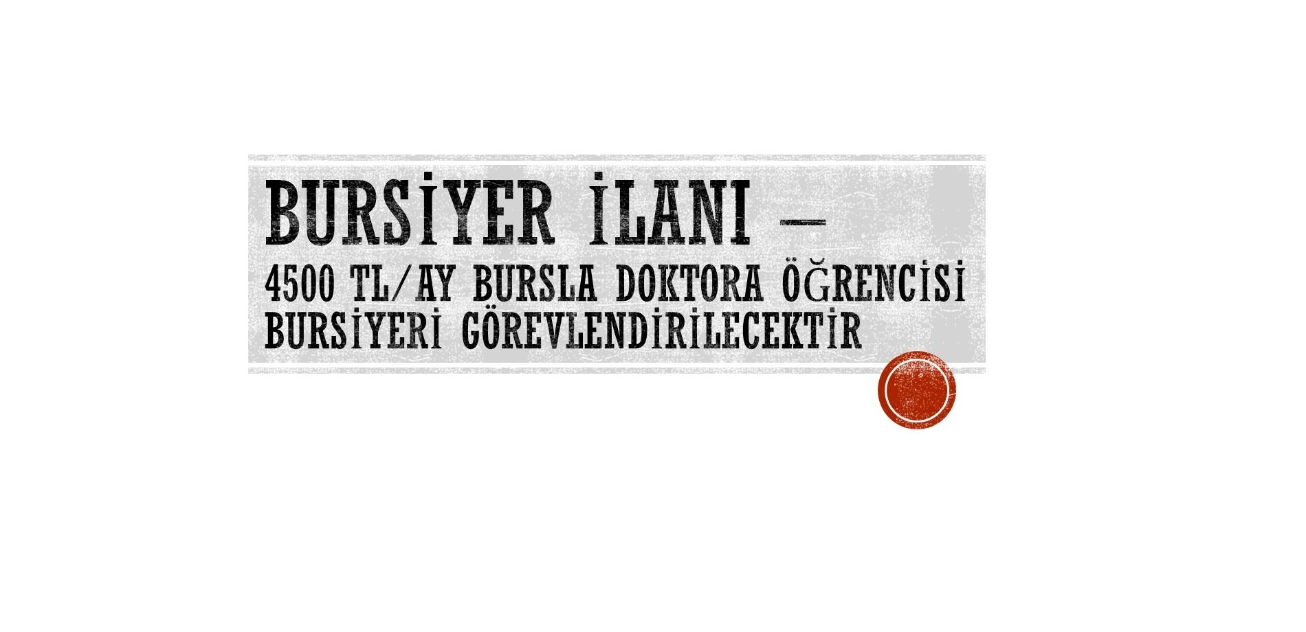 BURSİYER İLANI - 4500 TL/AY BURSLA DOKTORA ÖĞRENCİSİ BURSİYERİ GÖREVLENDİRİLECEKTİR