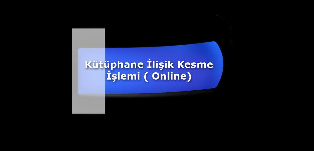 Kütüphane İlişik Kesme İşlemi (Online)