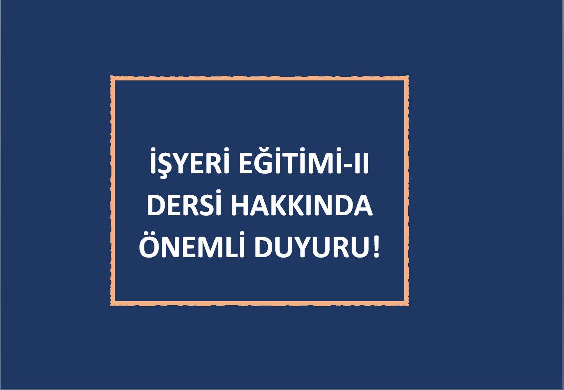 İŞYERİ EĞİTİMİ-II DERSİ HAKKINDA ÖNEMLİ DUYURU!