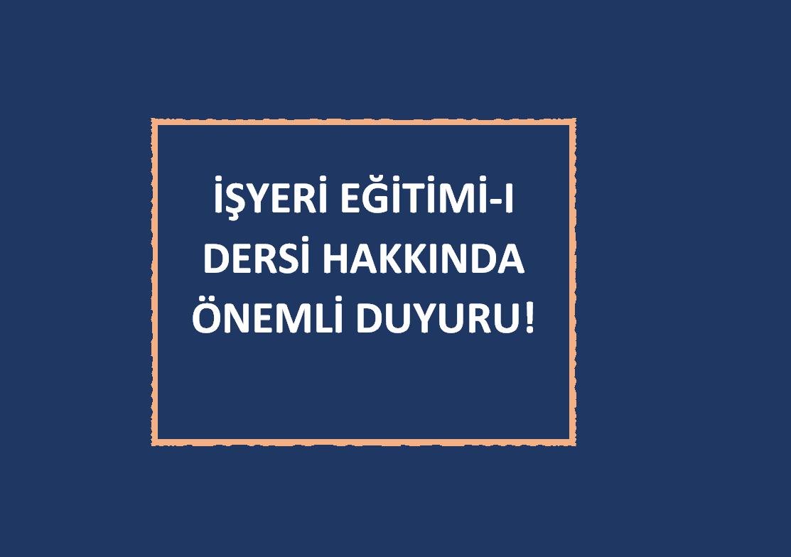 İŞYERİ EĞİTİMİ-I DERSİ HAKKINDA ÖNEMLİ DUYURU!